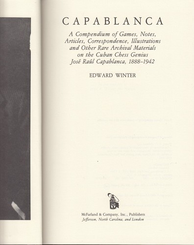 Illustrations and Other Rare Archival Materials on the Cuban Chess Genius Jos/é Ra/úl Capablanca Capablanca: A Compendium of Games Correspondence Notes 1888-1942 Articles